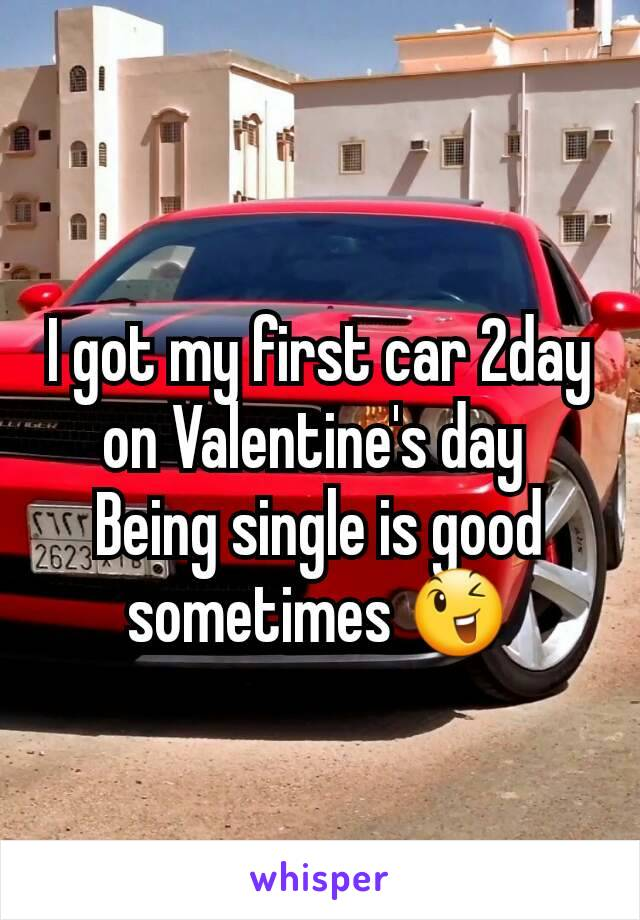 I got my first car 2day on Valentine's day  Being single is good sometimes 😉