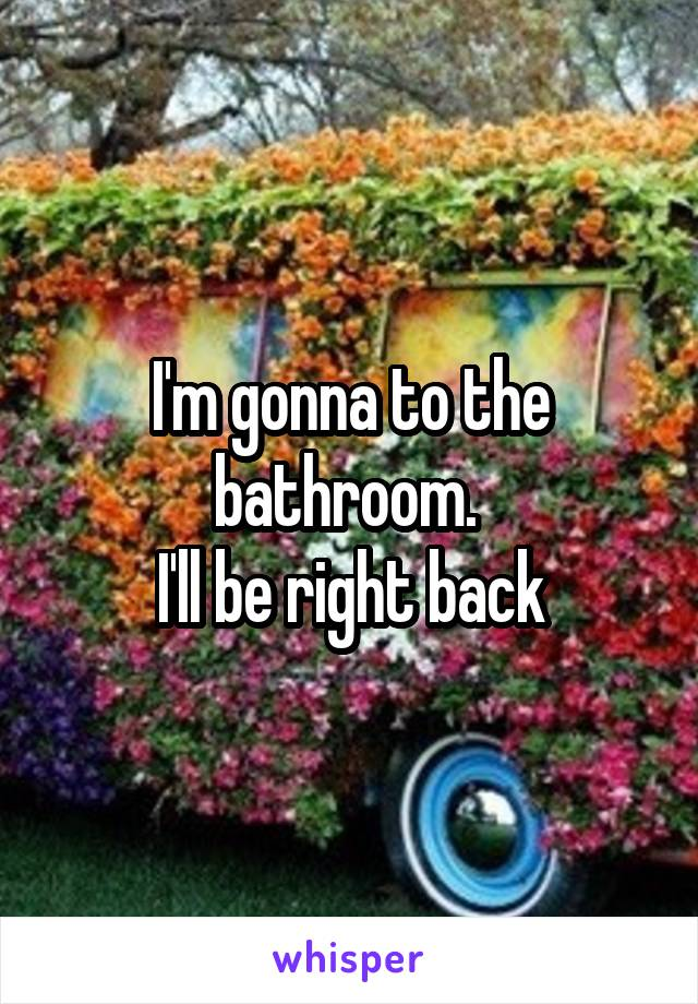 I'm gonna to the bathroom.  I'll be right back