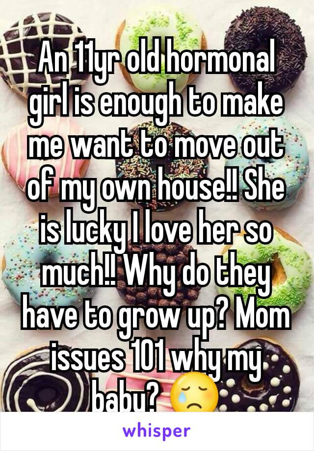 An 11yr old hormonal girl is enough to make me want to move out of my own house!! She is lucky I love her so much!! Why do they have to grow up? Mom issues 101 why my baby? 😢