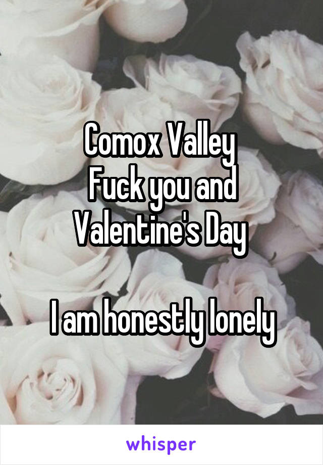 Comox Valley  Fuck you and Valentine's Day   I am honestly lonely