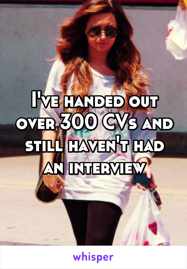 I've handed out over 300 CVs and still haven't had an interview