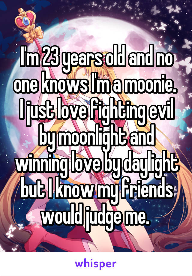I'm 23 years old and no one knows I'm a moonie.  I just love fighting evil by moonlight and winning love by daylight but I know my friends would judge me.