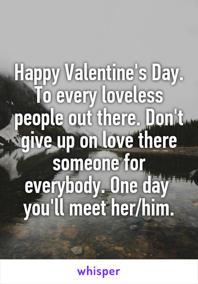 Happy Valentine's Day. To every loveless people out there. Don't give up on love there someone for everybody. One day  you'll meet her/him.