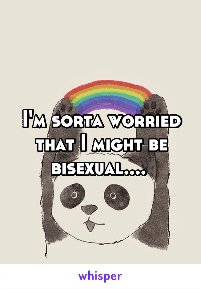 I'm sorta worried that I might be bisexual....