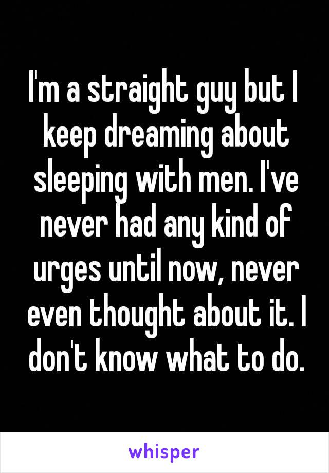 I'm a straight guy but I keep dreaming about sleeping with men. I've never had any kind of urges until now, never even thought about it. I don't know what to do.