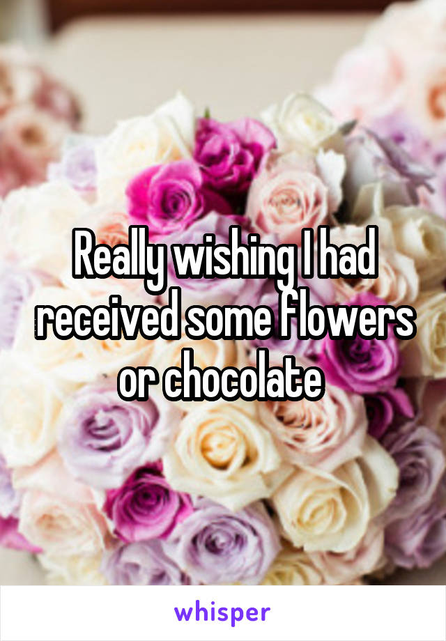 Really wishing I had received some flowers or chocolate