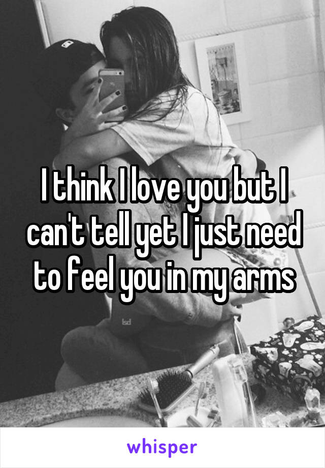 I think I love you but I can't tell yet I just need to feel you in my arms