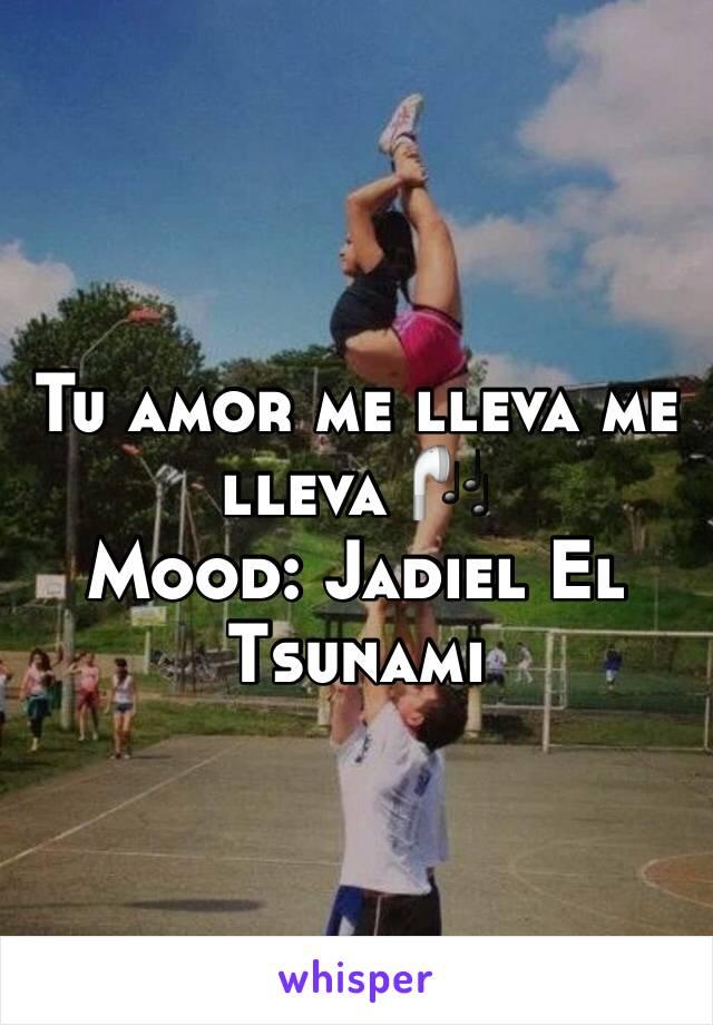 Tu amor me lleva me lleva 🎧 Mood: Jadiel El Tsunami