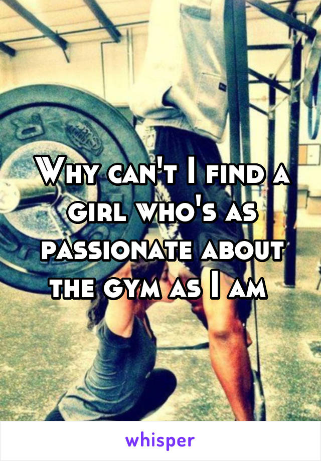 Why can't I find a girl who's as passionate about the gym as I am