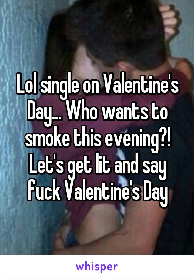 Lol single on Valentine's Day... Who wants to smoke this evening?! Let's get lit and say fuck Valentine's Day