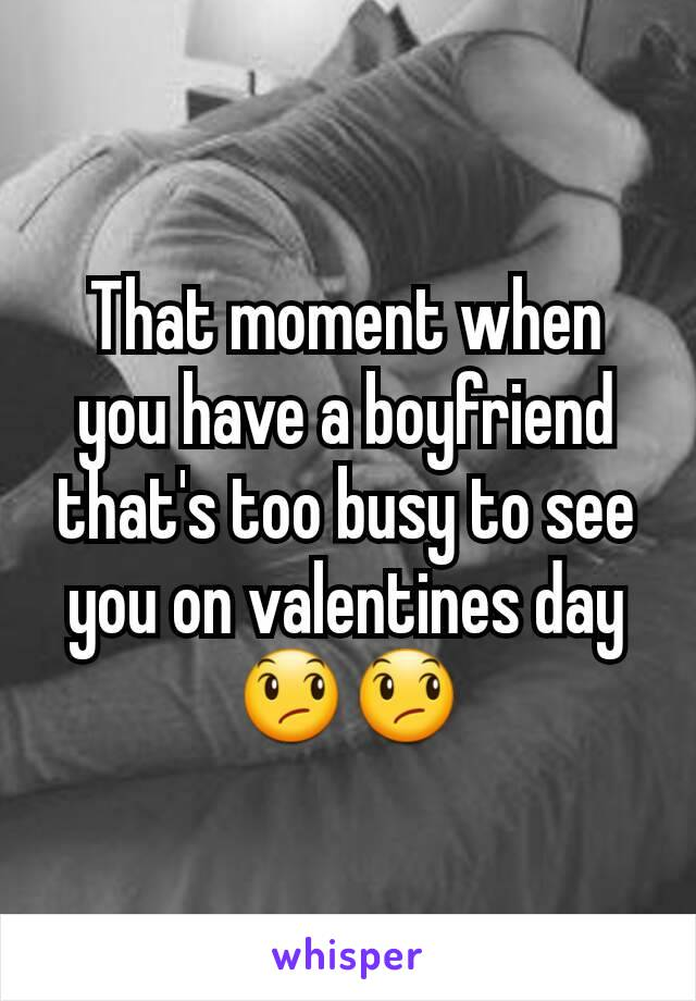 That moment when you have a boyfriend that's too busy to see you on valentines day 😞😞