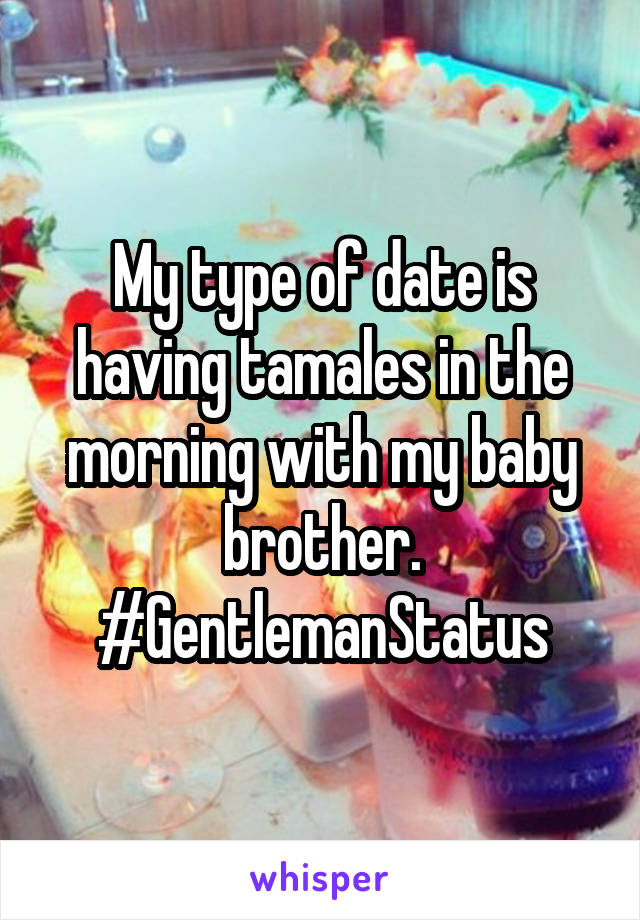 My type of date is having tamales in the morning with my baby brother. #GentlemanStatus