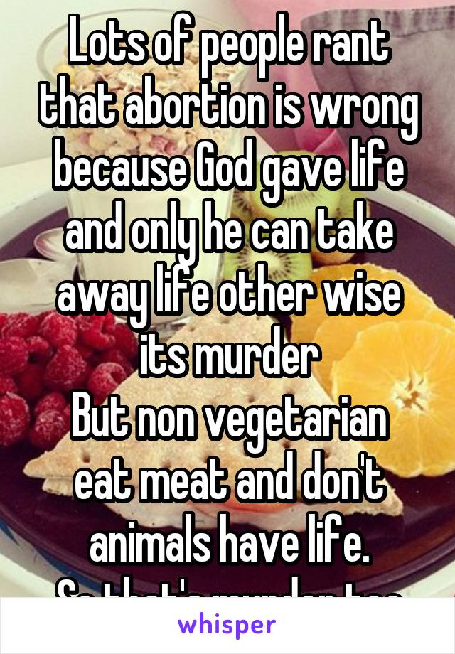 Lots of people rant that abortion is wrong because God gave life and only he can take away life other wise its murder But non vegetarian eat meat and don't animals have life. So that's murder too
