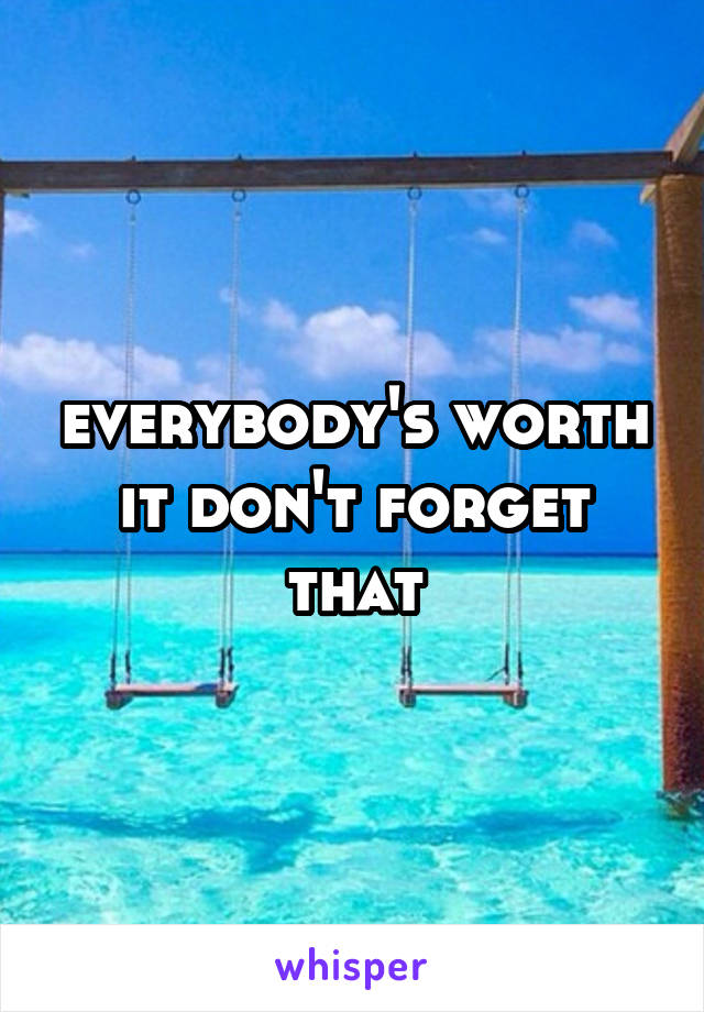 everybody's worth it don't forget that