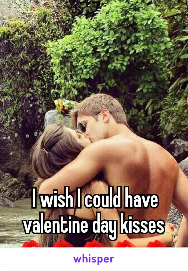 I wish I could have valentine day kisses 💋💋💋💋💋