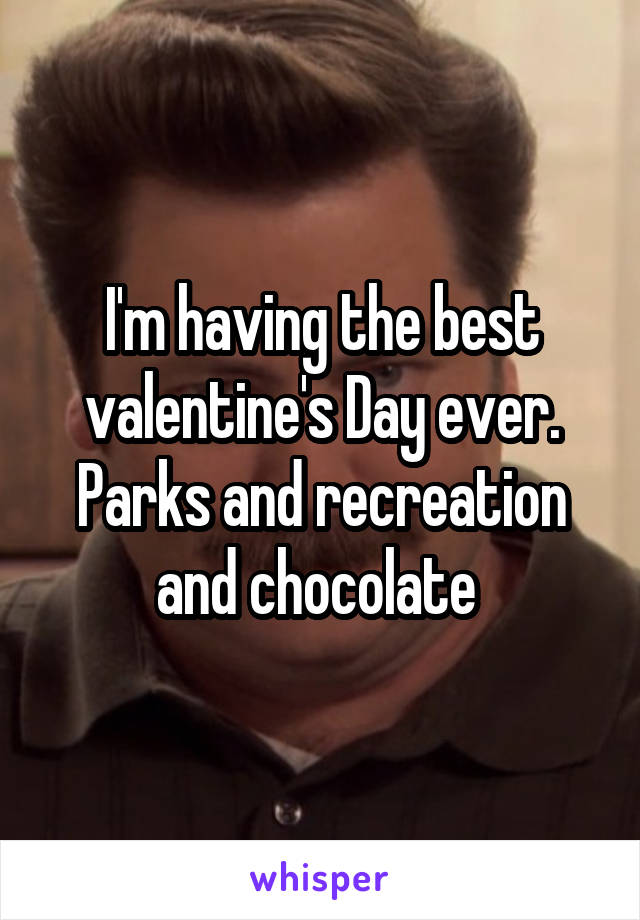 I'm having the best valentine's Day ever. Parks and recreation and chocolate