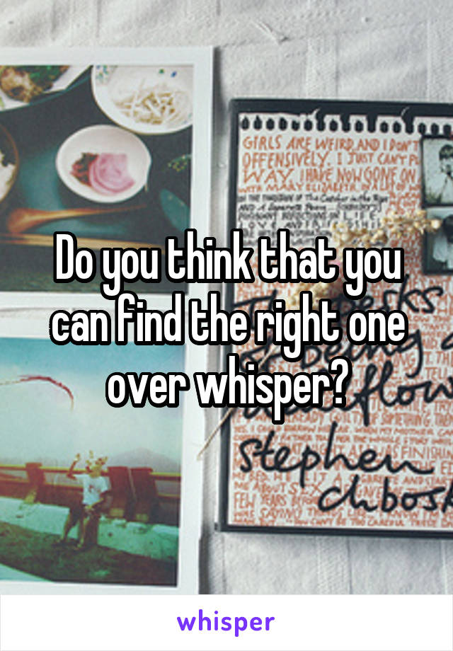Do you think that you can find the right one over whisper?