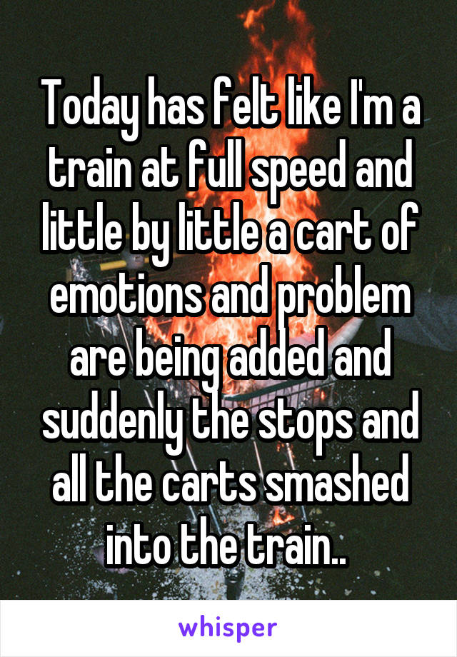 Today has felt like I'm a train at full speed and little by little a cart of emotions and problem are being added and suddenly the stops and all the carts smashed into the train..