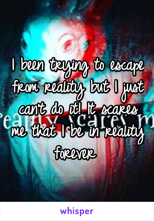 I been trying to escape from reality but I just can't do it! It scares me that I be in reality forever