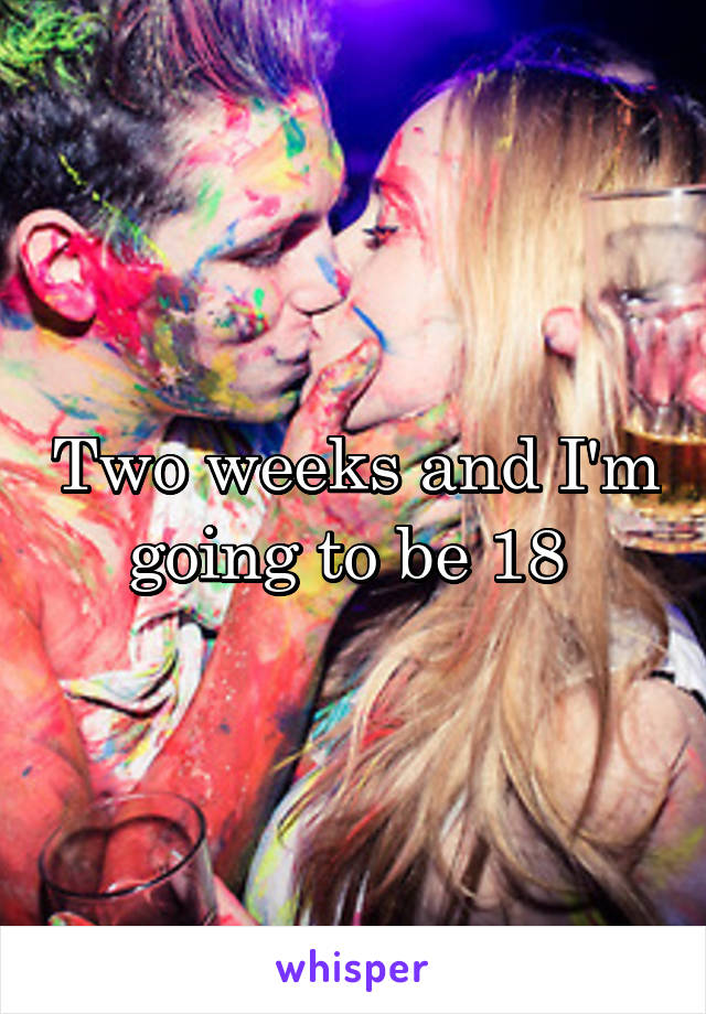 Two weeks and I'm going to be 18