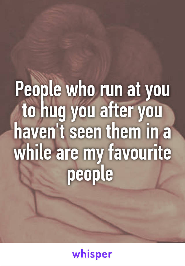 People who run at you to hug you after you haven't seen them in a while are my favourite people