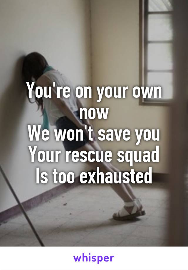 You're on your own now We won't save you Your rescue squad Is too exhausted