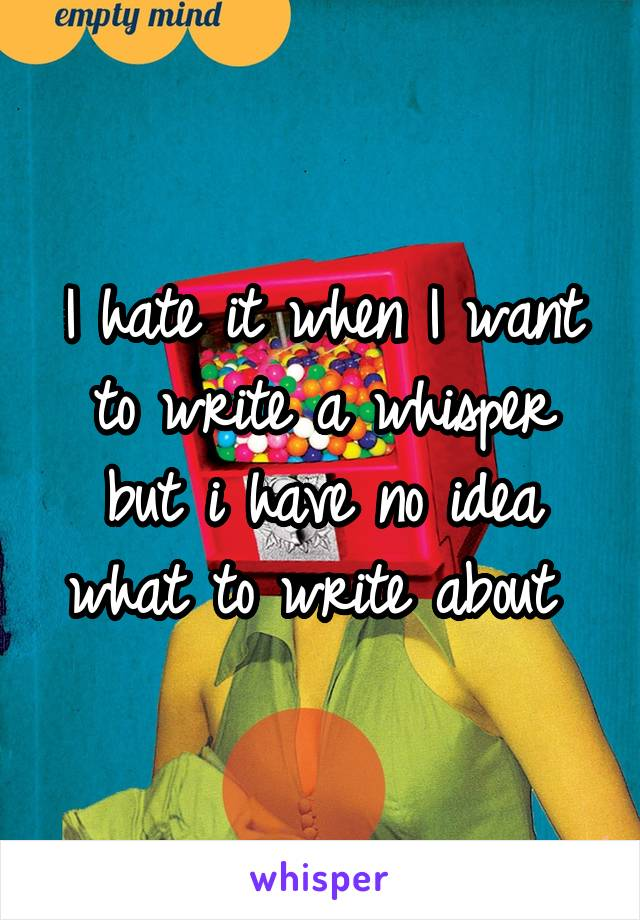 I hate it when I want to write a whisper but i have no idea what to write about