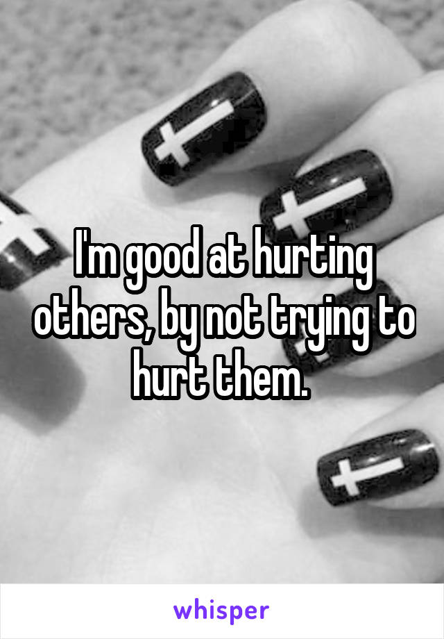 I'm good at hurting others, by not trying to hurt them.
