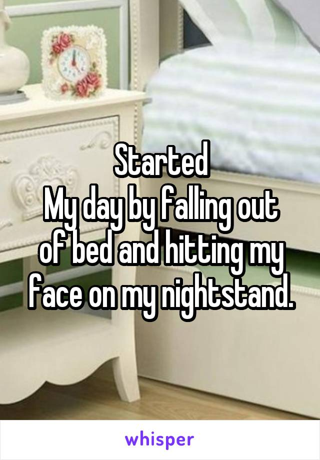 Started My day by falling out of bed and hitting my face on my nightstand.