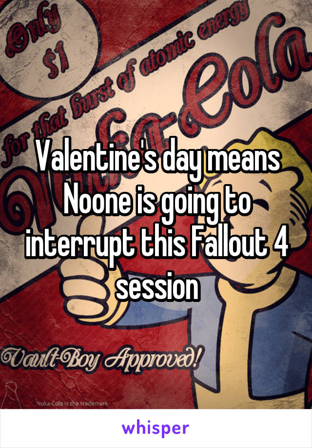 Valentine's day means Noone is going to interrupt this Fallout 4 session