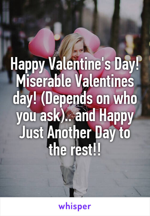 Happy Valentine's Day! Miserable Valentines day! (Depends on who you ask).. and Happy Just Another Day to the rest!!