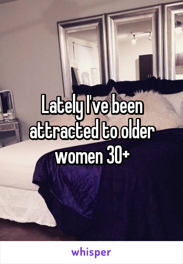Lately I've been attracted to older women 30+