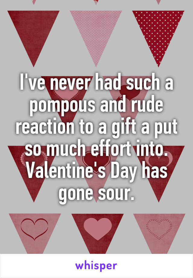 I've never had such a pompous and rude reaction to a gift a put so much effort into. Valentine's Day has gone sour.