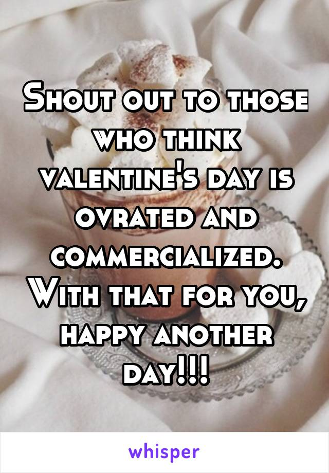 Shout out to those who think valentine's day is ovrated and commercialized. With that for you, happy another day!!!