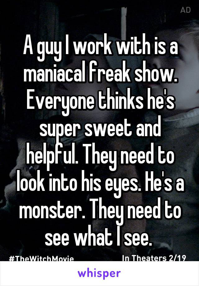 A guy I work with is a maniacal freak show. Everyone thinks he's super sweet and helpful. They need to look into his eyes. He's a monster. They need to see what I see.