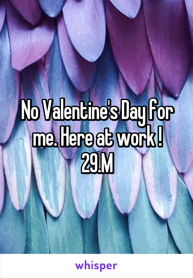 No Valentine's Day for me. Here at work ! 29.M