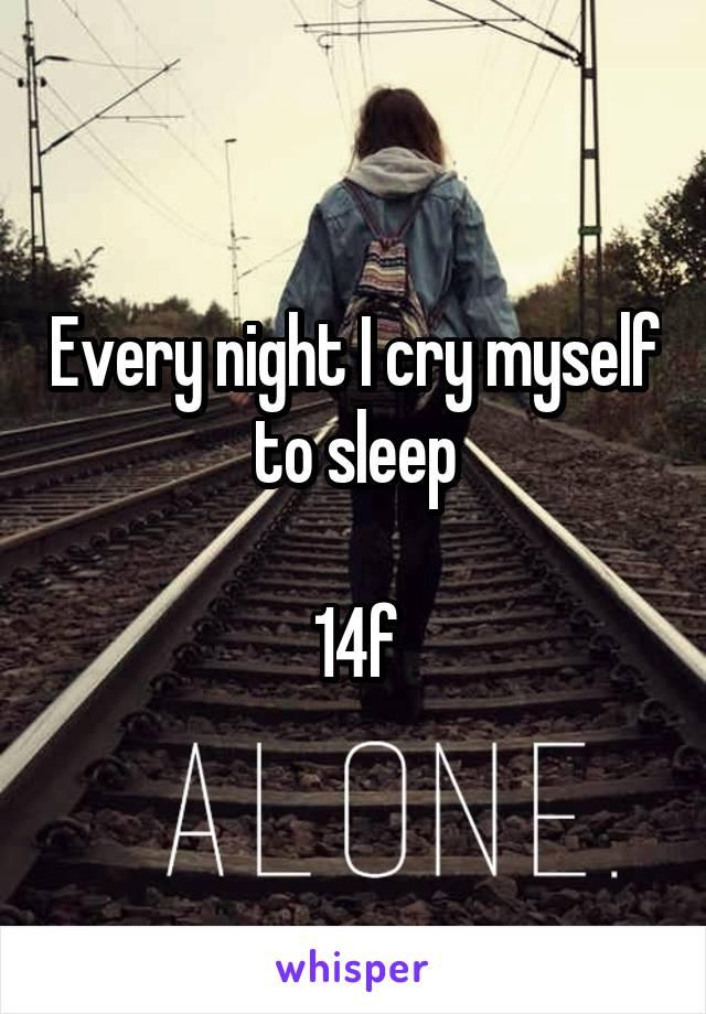 Every night I cry myself to sleep  14f