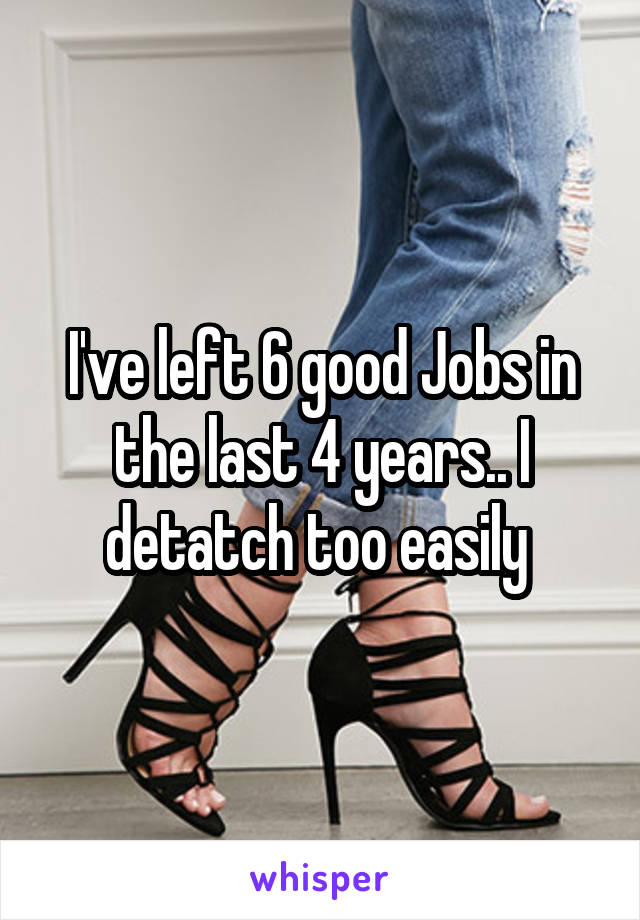 I've left 6 good Jobs in the last 4 years.. I detatch too easily