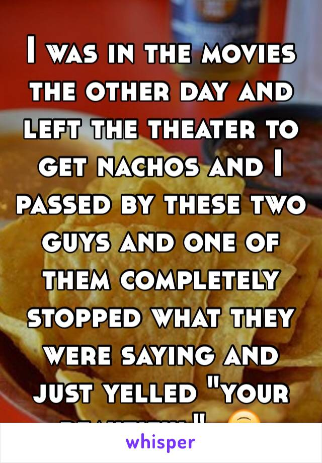 """I was in the movies the other day and left the theater to get nachos and I passed by these two guys and one of them completely stopped what they were saying and just yelled """"your beautiful"""". 🙃"""