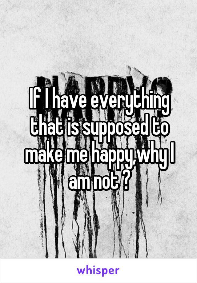If I have everything that is supposed to make me happy,why I am not ?
