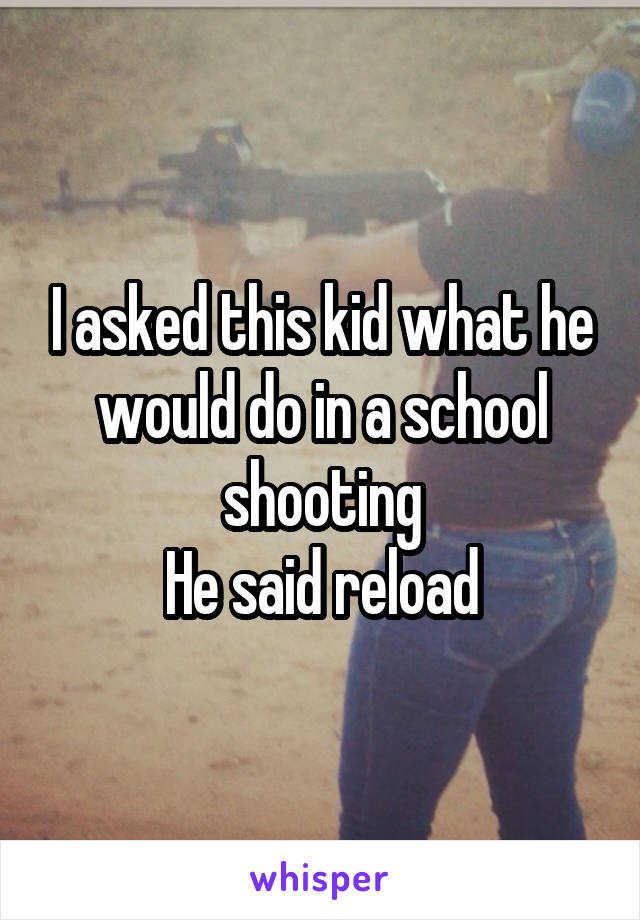 I asked this kid what he would do in a school shooting He said reload