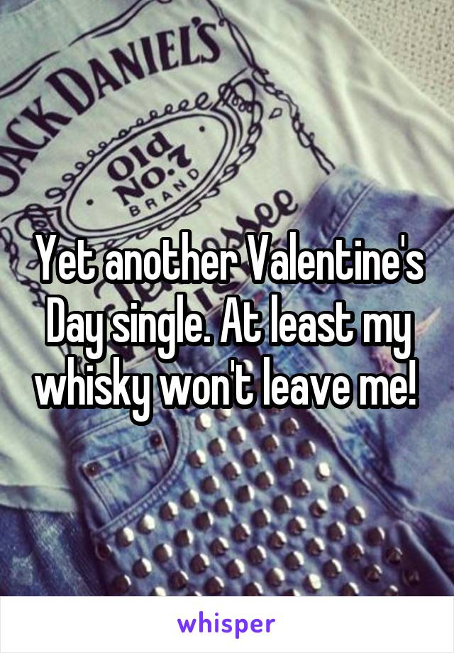 Yet another Valentine's Day single. At least my whisky won't leave me!
