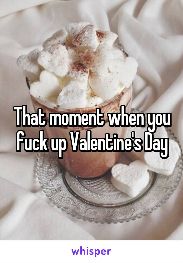 That moment when you fuck up Valentine's Day