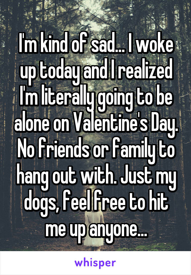 I'm kind of sad... I woke up today and I realized I'm literally going to be alone on Valentine's Day. No friends or family to hang out with. Just my dogs, feel free to hit me up anyone...