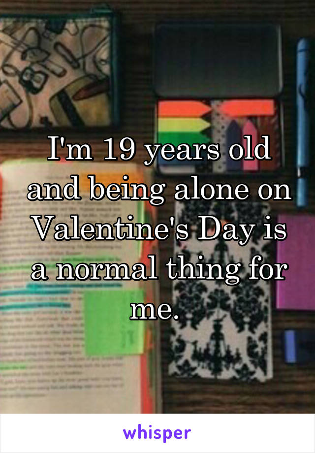 I'm 19 years old and being alone on Valentine's Day is a normal thing for me.