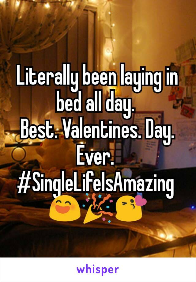 Literally been laying in bed all day.  Best. Valentines. Day. Ever.  #SingleLifeIsAmazing  😄🎉😘