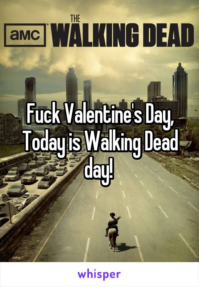 Fuck Valentine's Day, Today is Walking Dead day!