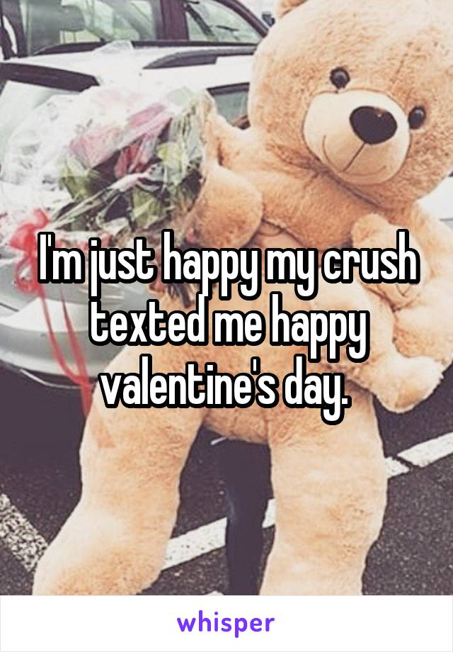 I'm just happy my crush texted me happy valentine's day.