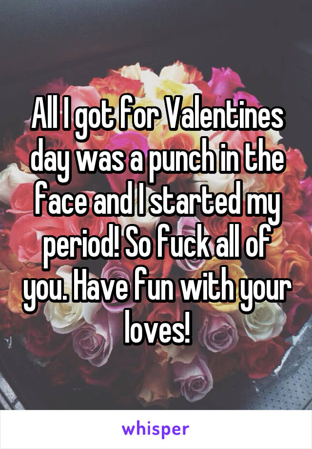 All I got for Valentines day was a punch in the face and I started my period! So fuck all of you. Have fun with your loves!