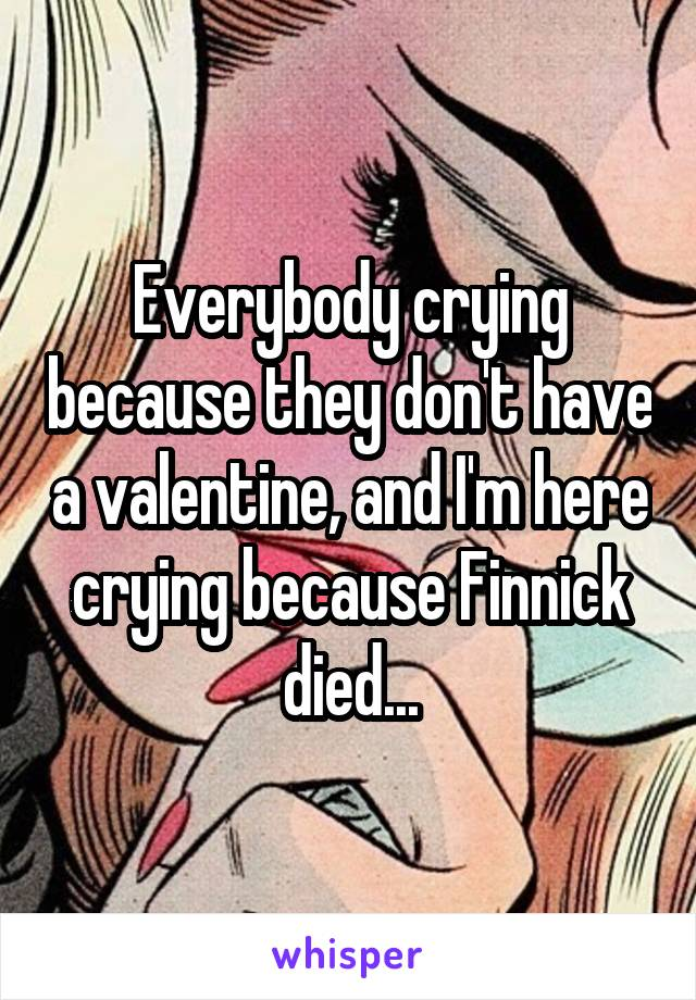 Everybody crying because they don't have a valentine, and I'm here crying because Finnick died...